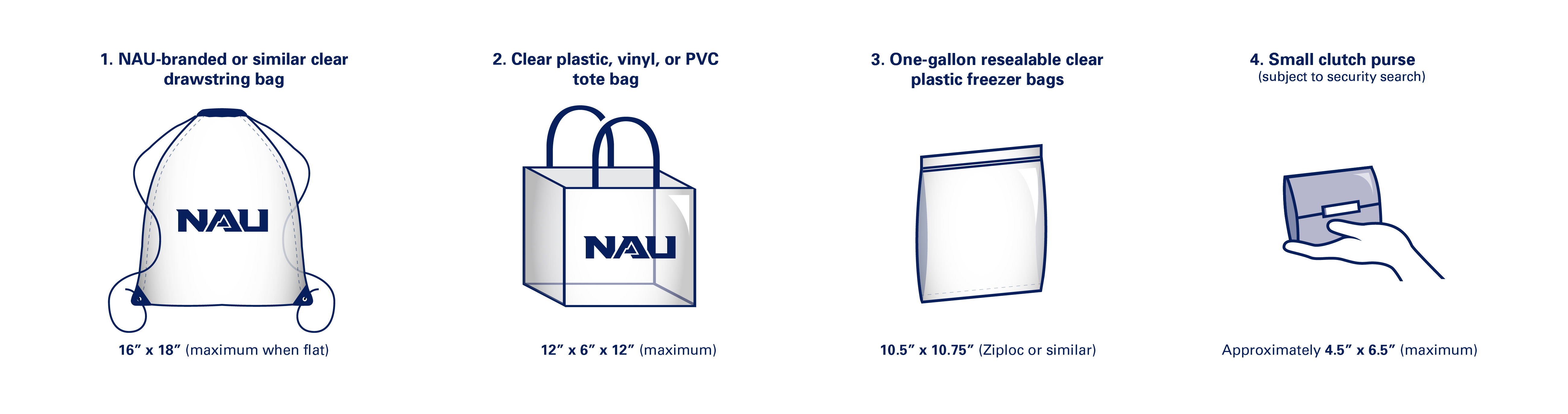"1. NAU-branded or similar clear drawstring bags no larger than 16"" x 18"" when flat 2. Clear plastic, vinyl or PVC tote bags that do not exceed 12"" x 6"" x 12"" in size 3. One-gallon resealable clear plastic freezer bags 10.5"" x 10.75"" in size (Ziploc or similar) 4. Small clutch purses no larger than approximately 4.5"" x 6.5"" after being searched"