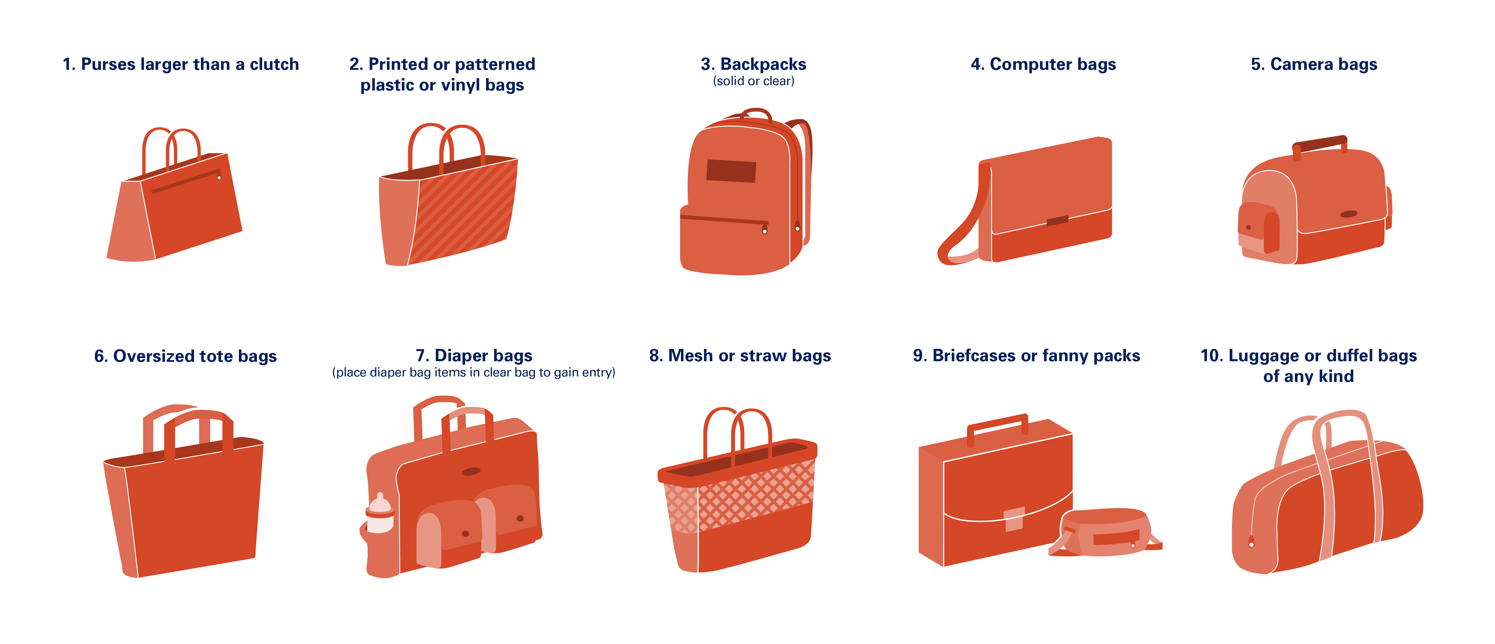 1. Purses larger than a clutch 2. Printed or patterned plastic or vinyl bags 3. Backpacks (solid or clear) 4. Computer bags 5. Camera bags 6. Oversized tote bags 7. Diaper bags (place diaper bag items in clear bag to gain entry) 8. Mesh or straw bags 9. Briefcases or fanny packs 10. Luggage or duffel bags of any kind