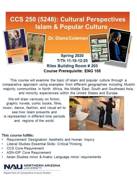 CCS 250 (5248): Cultural Perspectives Islam & Popular Culture Dr. Diana Coleman Spring 2020 T/Th 11:10-12:25 Riles Building Room # 203 Course Prerequisite: ENG 105 This course will examine the topic of Islam and popular culture through a comparative approach using examples from different geographies including Muslim majority communities in North Africa, the Middle East, South and Southeast Asia, and minority experiences within the United States and Europe. We will draw variously on fiction, graphic novels, comic books, films, music, dance, fashion, and visual art to see how Islam presents and is represented in different time periods and regions of the world. This course fulfills: Requirement Designation: Aesthetic and Human Inquiry Liberal Studies Essential Skills: Critical Thinking CCS Core Requirement ASN-IGP Core Requirement Asian Studies minor & Arabic Language minor requirements